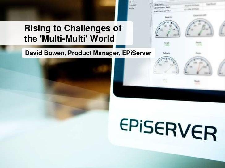 Rising to Challenges ofthe Multi-Multi WorldDavid Bowen, Product Manager, EPiServer