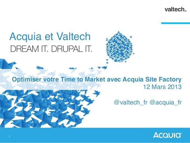1 Optimiser votre Time to Market avec Acquia Site Factory! 12 Mars 2013! ! @valtech_fr @acquia_fr ! Acquia et Valtech