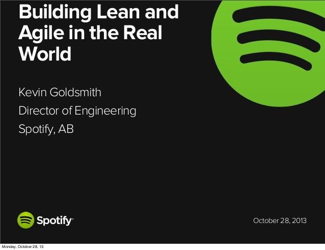 Building Lean and Agile in the Real World Kevin Goldsmith Director of Engineering Spotify, AB  October 28, 2013  Monday, O...