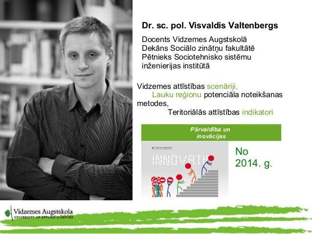 Dr. sc. pol. Visvaldis Valtenbergs Docents Vidzemes Augstskolā Dekāns Sociālo zinātņu fakultātē Pētnieks Sociotehnisko sis...