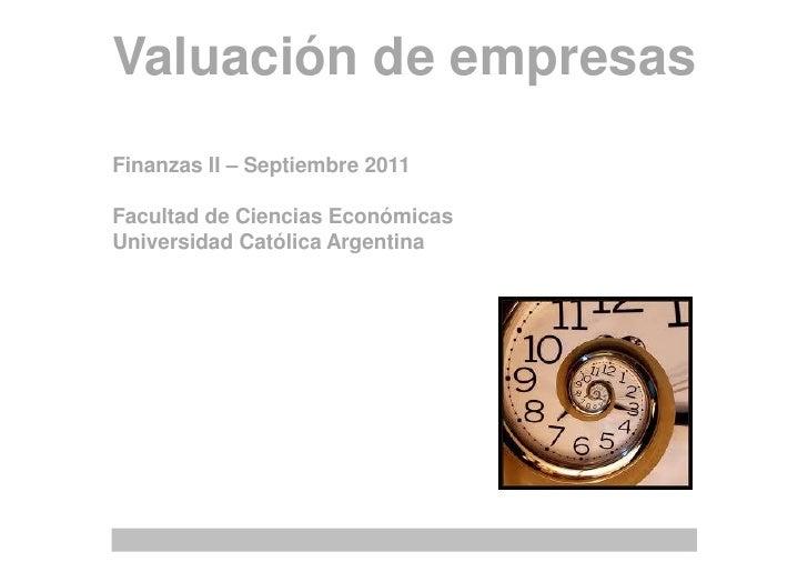 Valuación de empresasFinanzas II – Septiembre 2011Facultad de Ciencias EconómicasUniversidad Católica Argentina