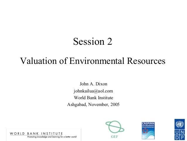 GEF Session 2 Valuation of Environmental Resources John A. Dixon johnkailua@aol.com World Bank Institute Ashgabad, Novembe...
