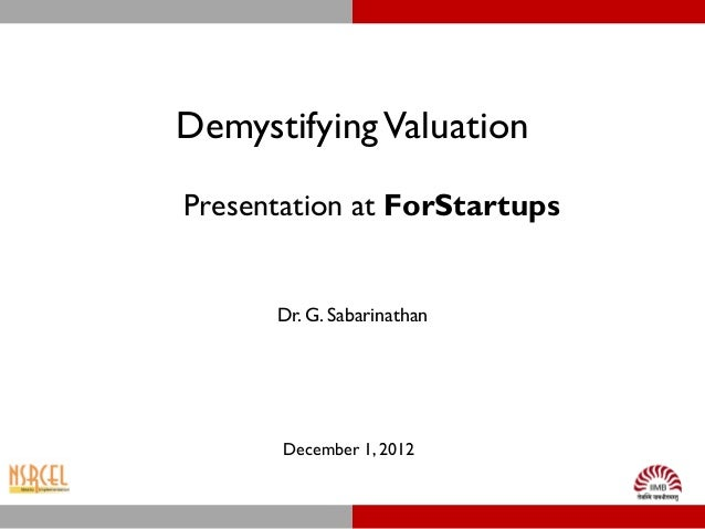 Demystifying ValuationPresentation at ForStartups      Dr. G. Sabarinathan       December 1, 2012