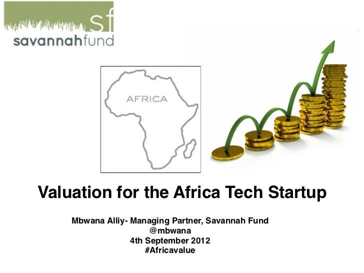 Valuation for the Africa Tech Startup    Mbwana Alliy- Managing Partner, Savannah Fund                       @mbwana      ...