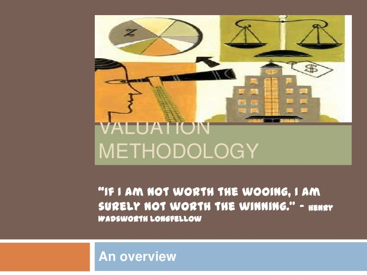 """Valuation methodology<br />An overview<br />""""If I am not worth the wooing, I am surely not worth the winning."""" - Henry Wad..."""