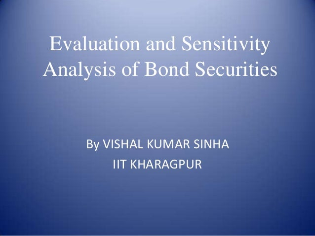 Evaluation and SensitivityAnalysis of Bond Securities    By VISHAL KUMAR SINHA         IIT KHARAGPUR
