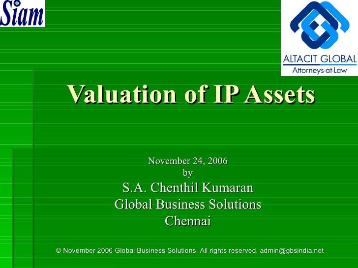 Valuation of IP Assets November 24, 2006 by S.A. Chenthil Kumaran Global Business Solutions Chennai © November 2006 Global...