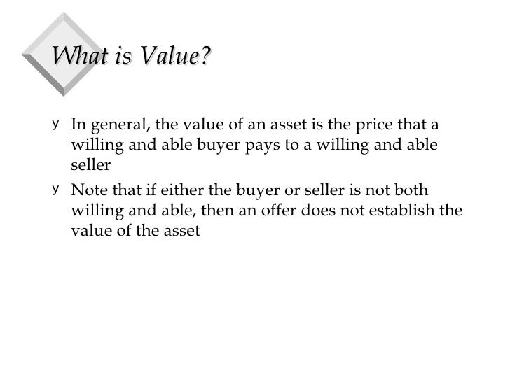 What is Value? <ul><li>In general, the value of an asset is the price that a willing and able buyer pays to a willing and ...