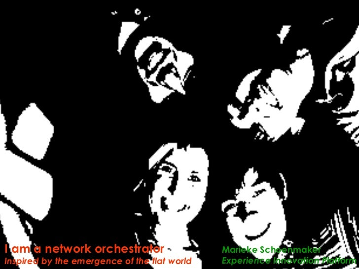 I am a network orchestrator Inspired by the emergence of the flat world Marieke Schoenmaker Experience Innovation Platform
