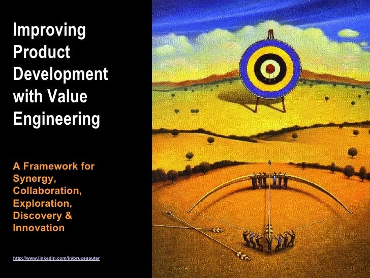 Improving Product Development with Value Engineering http://www.linkedin.com/in/brucesauter A Framework for Synergy, Colla...