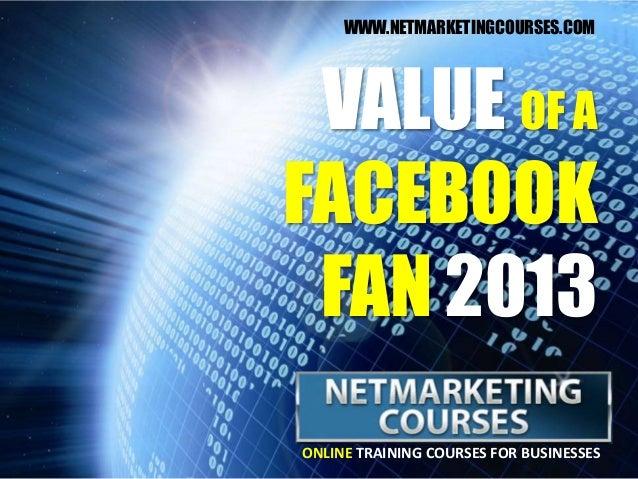 ONLINE TRAINING COURSES FOR BUSINESSESVALUE OF AFACEBOOKFAN 2013WWW.NETMARKETINGCOURSES.COM