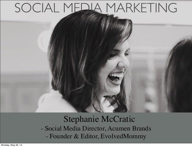SOCIAL MEDIA MARKETINGStephanie McCratic- Social Media Director, Acumen Brands- Founder & Editor, EvolvedMommyMonday, May ...