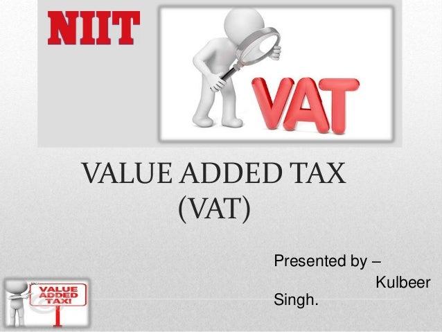 VALUE ADDED TAX (VAT) Presented by – Kulbeer Singh.