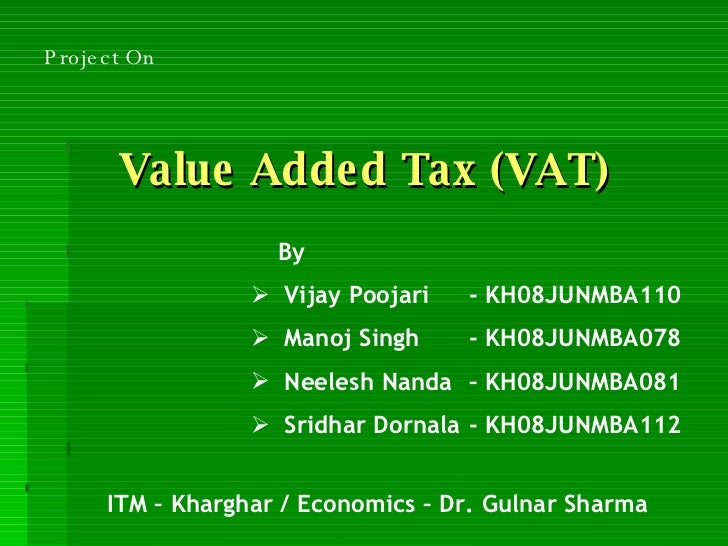 Value Added Tax (VAT) <ul><li>By </li></ul><ul><li>Vijay Poojari - KH08JUNMBA110 </li></ul><ul><li>Manoj Singh - KH08JUNMB...