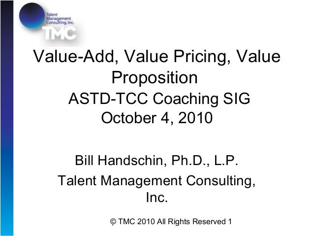 © TMC 2010 All Rights Reserved 1 Value-Add, Value Pricing, Value Proposition ASTD-TCC Coaching SIG October 4, 2010 Bill H...