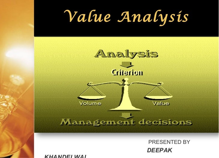 <ul><li>PRESENTED BY </li></ul><ul><li>DEEPAK KHANDELWAL </li></ul>Value Analysis