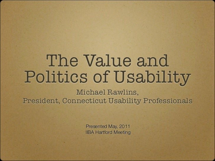 The Value andPolitics of Usability              Michael Rawlins,President, Connecticut Usability Professionals            ...