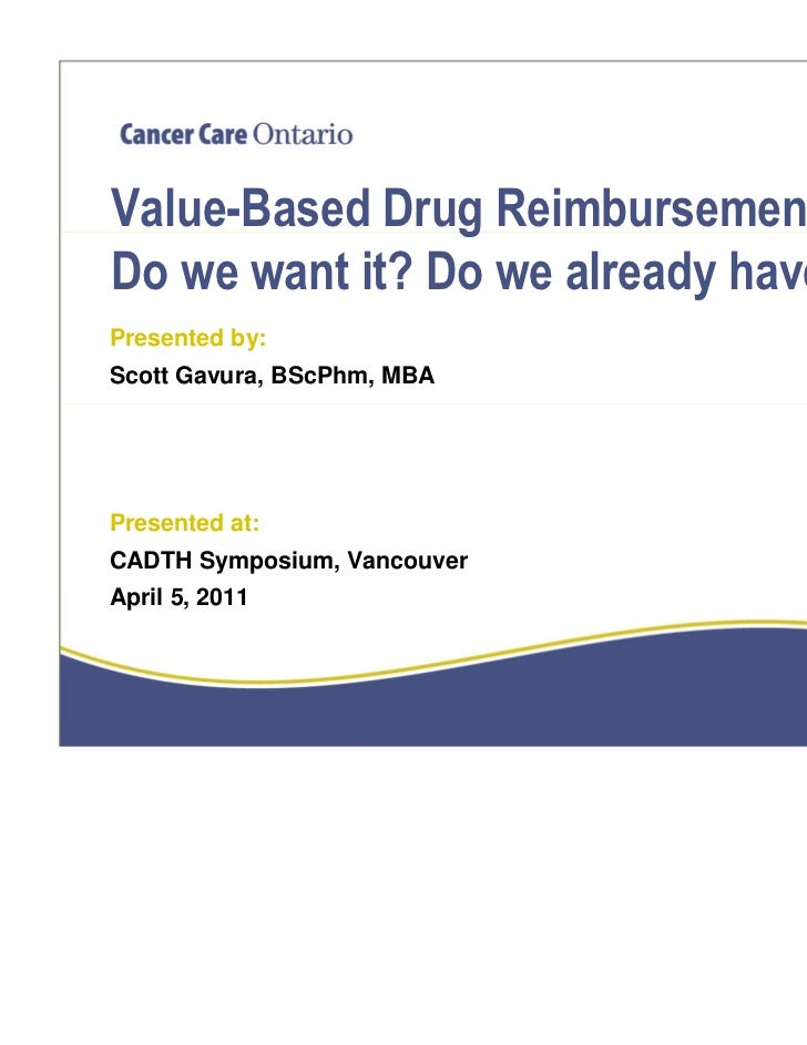 Value-Based Drug Reimbursement:Do we want it? Do we already have it?Presented by:Scott Gavura, BScPhm, MBAPresented at:CAD...