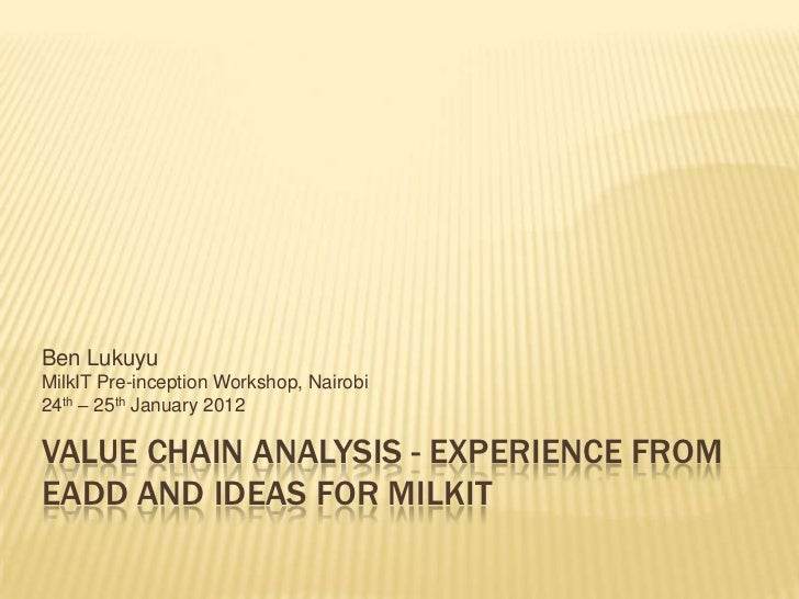 Ben LukuyuMilkIT Pre-inception Workshop, Nairobi24th – 25th January 2012VALUE CHAIN ANALYSIS - EXPERIENCE FROMEADD AND IDE...