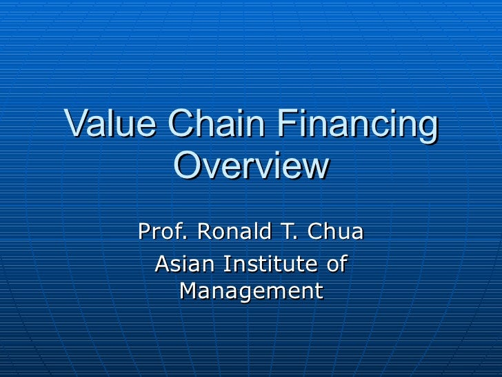 Value Chain Financing Overview Prof. Ronald T. Chua Asian Institute of Management