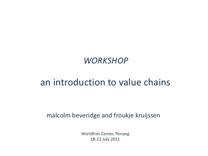 WORKSHOP<br />an introduction to value chains<br />malcolmbeveridge and froukjekruijssen<br />WorldFish Center, Penang<br ...
