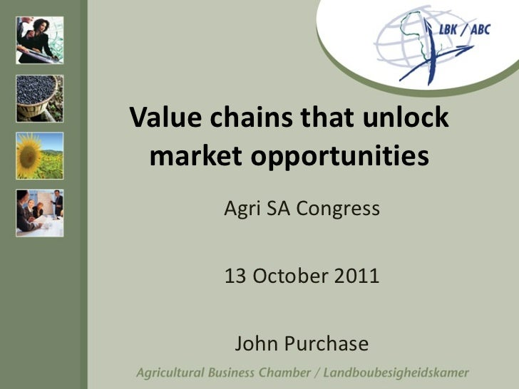 Value chains that unlock market opportunities Agri SA Congress 13 October 2011 John Purchase
