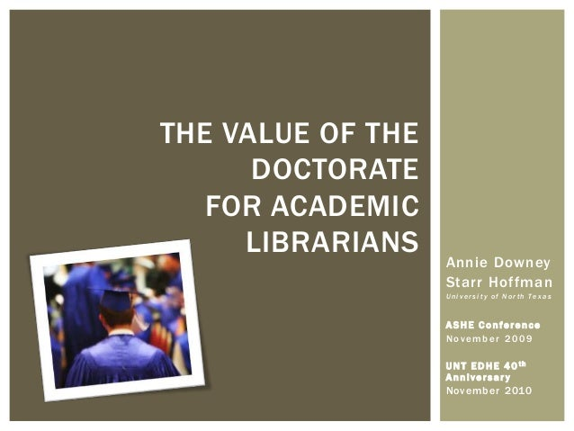 THE VALUE OF THE      DOCTORATE   FOR ACADEMIC     LIBRARIANS    Annie Downey                   Starr Hoffman             ...