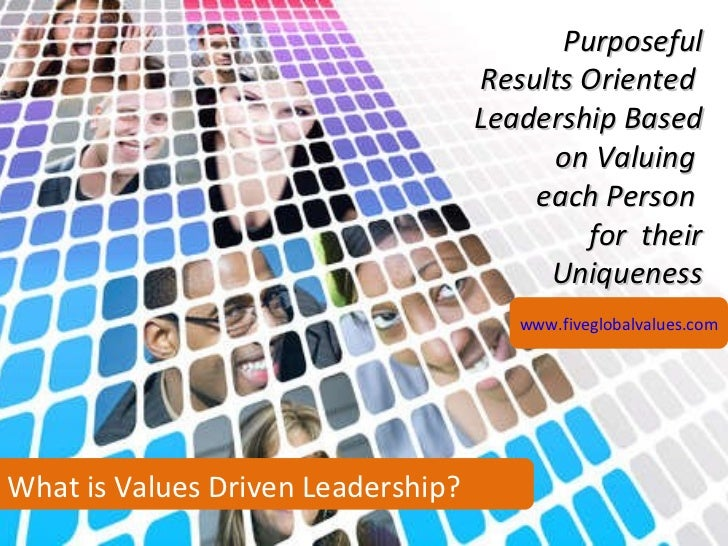 What is Values Driven Leadership? Purposeful Results Oriented  Leadership Based on Valuing  each Person  for  their Unique...