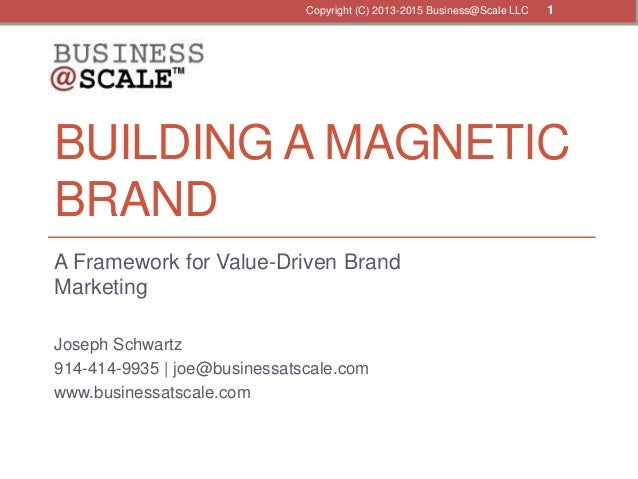 BUILDING A MAGNETIC BRAND A Framework for Value-Driven Brand Marketing Joseph Schwartz 914-414-9935 | joe@businessatscale....