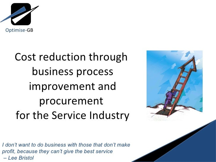 Cost reduction through  business process improvement and procurement  for the Service Industry I don't want to do business...