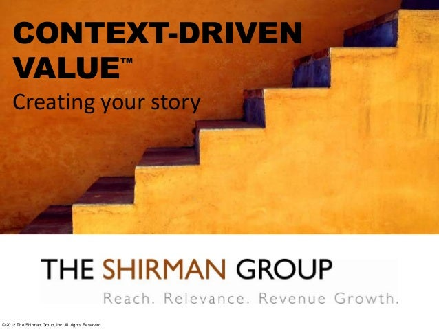 CONTEXT-DRIVENVALUE™Creating your story© 2012 The Shirman Group, Inc. All rights Reserved