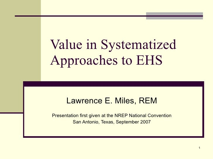 Value in Systematized Approaches to EHS  Lawrence E. Miles, REM Presentation first given at the NREP National Convention S...