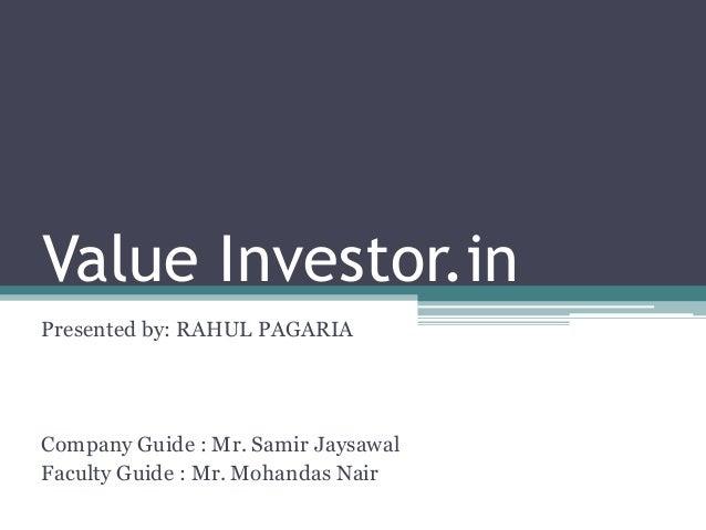 Value Investor.in Presented by: RAHUL PAGARIA Company Guide : Mr. Samir Jaysawal Faculty Guide : Mr. Mohandas Nair