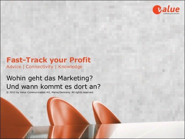 Fast-Track your Profit Advice | Connectivity | Knowledge Wohin geht das Marketing?  Und wann kommt es dort an? © 2013 by...