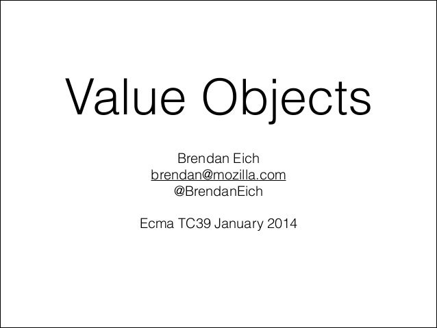 Value Objects Brendan Eich brendan@mozilla.com @BrendanEich !  Ecma TC39 January 2014