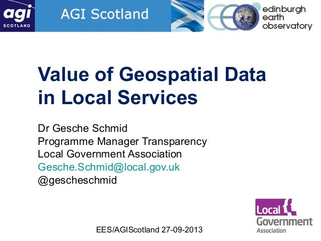 EES/AGIScotland 27-09-2013 Value of Geospatial Data in Local Services Dr Gesche Schmid Programme Manager Transparency Loca...