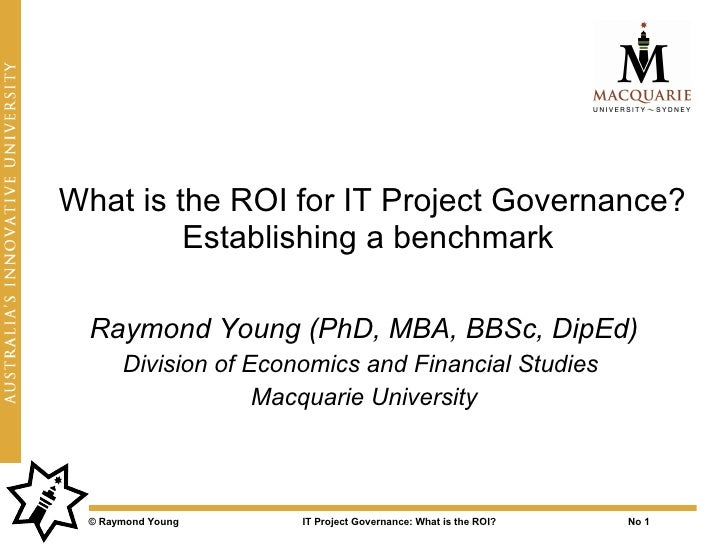 What is the ROI for IT Project Governance?          Establishing a benchmark    Raymond Young (PhD, MBA, BBSc, DipEd)     ...