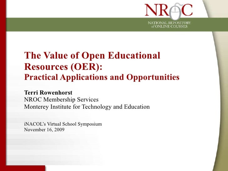 The Value of Open Educational Resources (OER):  Practical Applications and Opportunities Terri Rowenhorst NROC Membership ...