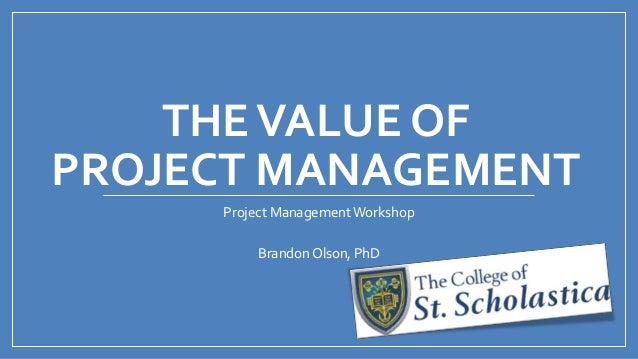 THEVALUE OFPROJECT MANAGEMENTProject Management WorkshopBrandon Olson, PhD