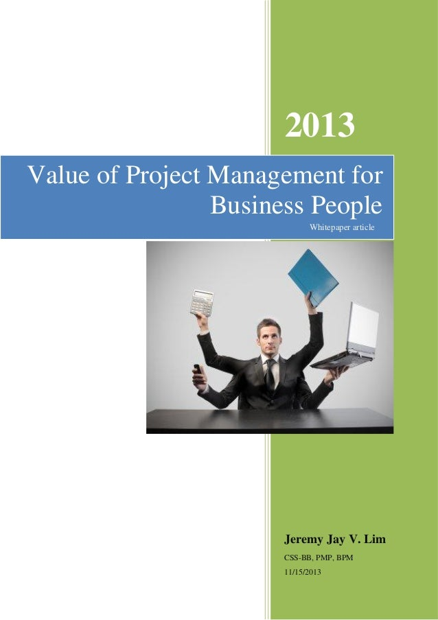 2013 Value of Project Management for Business People Whitepaper article  Jeremy Jay V. Lim CSS-BB, PMP, BPM 11/15/2013