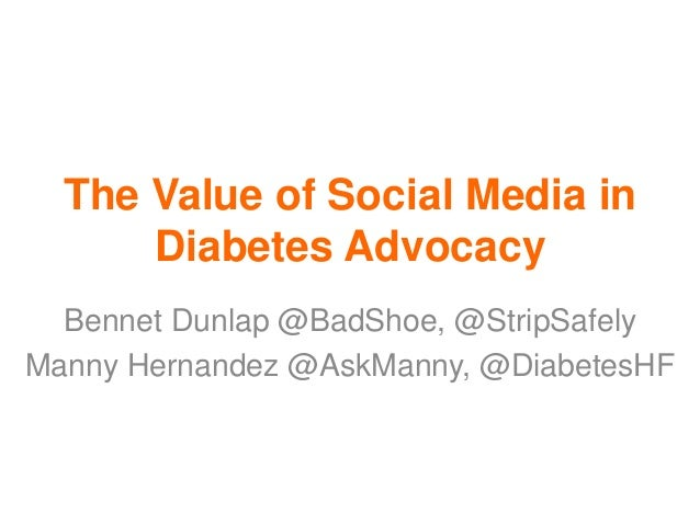 The Value of Social Media in Diabetes Advocacy Bennet Dunlap @BadShoe, @StripSafely Manny Hernandez @AskManny, @DiabetesHF