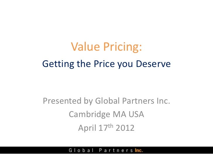 Value Pricing:Getting the Price you DeservePresented by Global Partners Inc.      Cambridge MA USA        April 17th 2012
