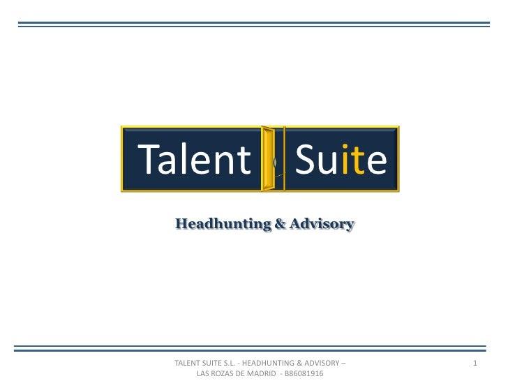 Talent Suite Headhunting & Advisory TALENT SUITE S.L. - HEADHUNTING & ADVISORY –   1      LAS ROZAS DE MADRID - B86081916