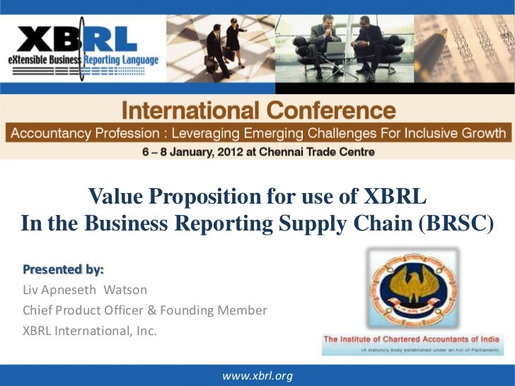Value Proposition for use of XBRLIn the Business Reporting Supply Chain (BRSC)Presented by:Liv Apneseth WatsonChief Produc...