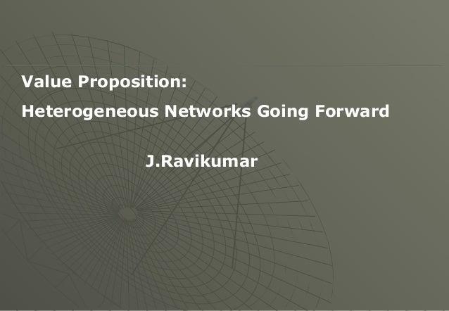 Value Proposition: Heterogeneous Networks Going Forward J.Ravikumar