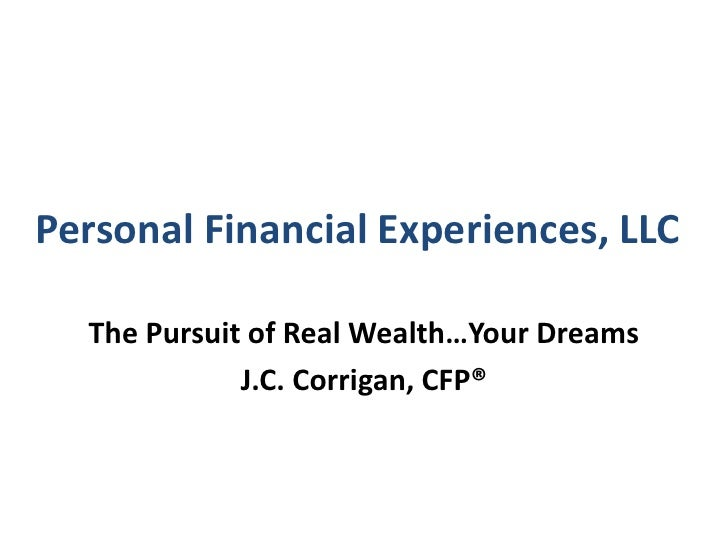Personal Financial Experiences, LLC<br />The Pursuit of Real Wealth…Your Dreams<br />J.C. Corrigan, CFP®<br />