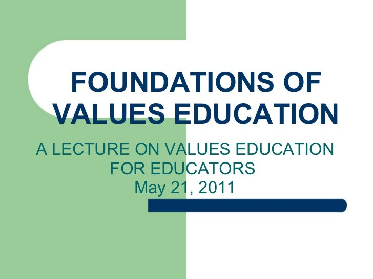 FOUNDATIONS OF VALUES EDUCATION A LECTURE ON VALUES EDUCATION FOR EDUCATORS  May 21, 2011
