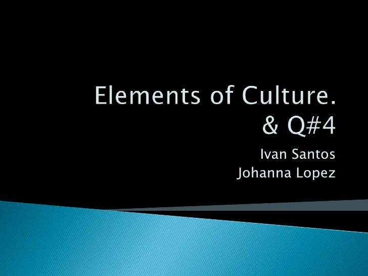 Elements of Culture. & Q#4<br />Ivan Santos<br />Johanna Lopez<br />