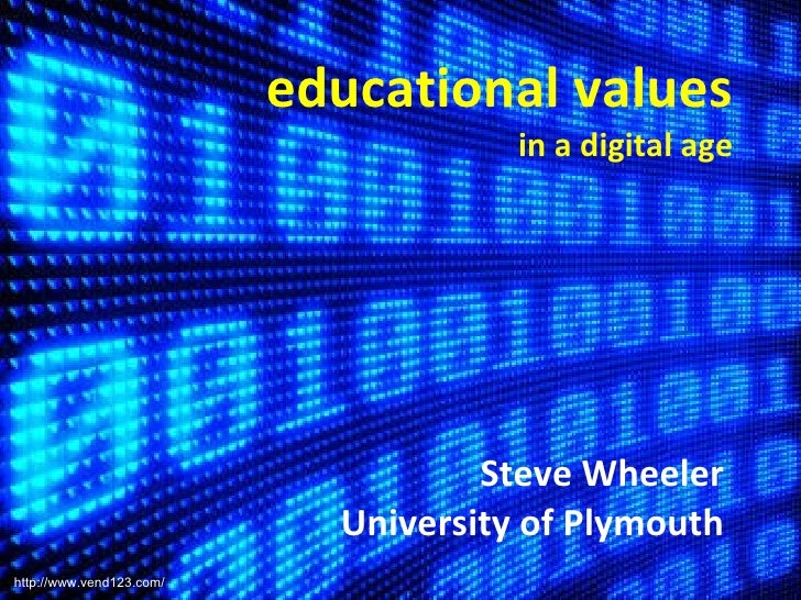 educational values in a digital age Steve Wheeler University of Plymouth http://www.vend123.com/