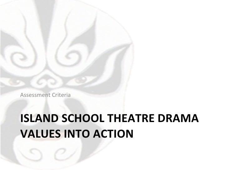 ISLAND SCHOOL THEATRE DRAMA VALUES INTO ACTION <ul><li>Assessment Criteria </li></ul>